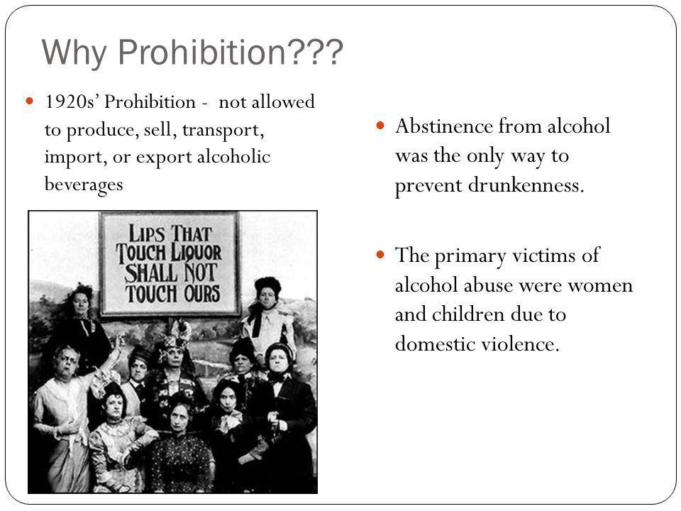 Why Prohibition??? 1920s Prohibition - not allowed to produce, sell, transport, import, or export alcoholic beverages Abstinence from alcohol was the