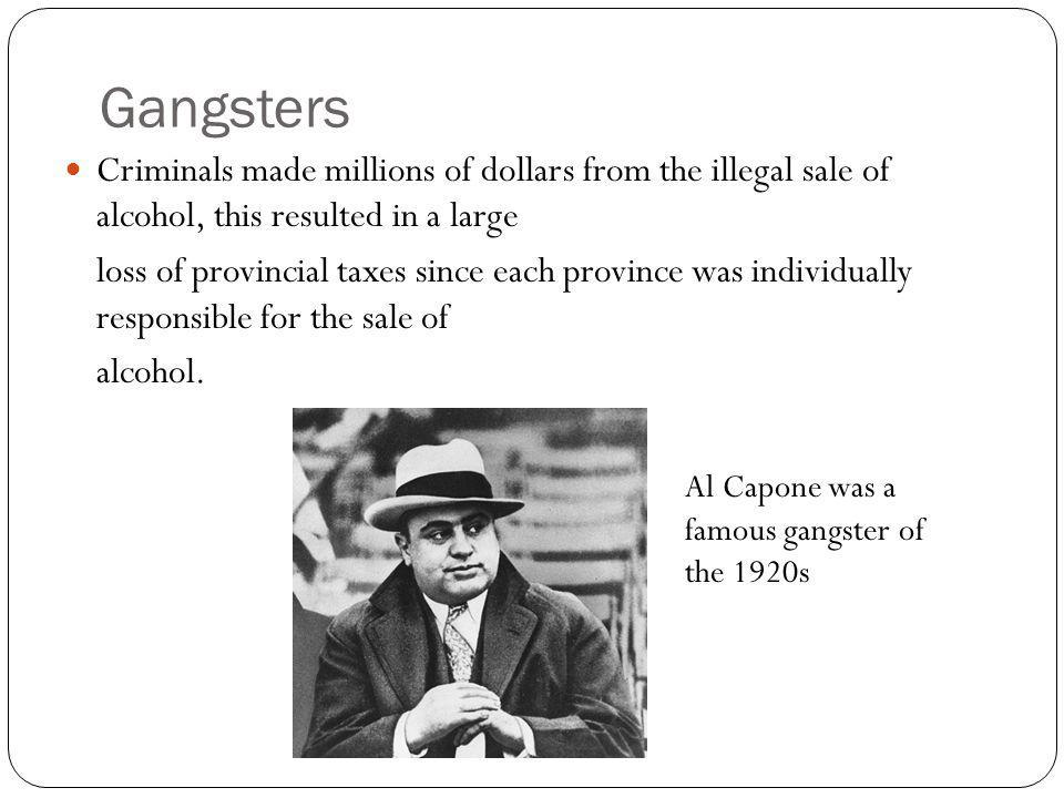 Gangsters Criminals made millions of dollars from the illegal sale of alcohol, this resulted in a large loss of provincial taxes since each province was individually responsible for the sale of alcohol.