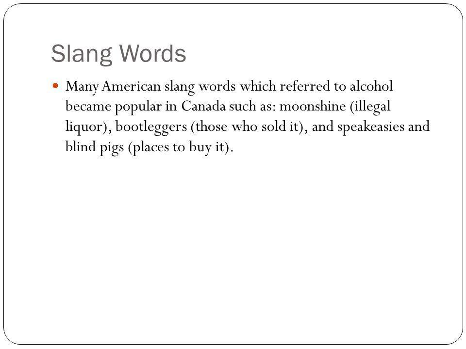 Slang Words Many American slang words which referred to alcohol became popular in Canada such as: moonshine (illegal liquor), bootleggers (those who sold it), and speakeasies and blind pigs (places to buy it).