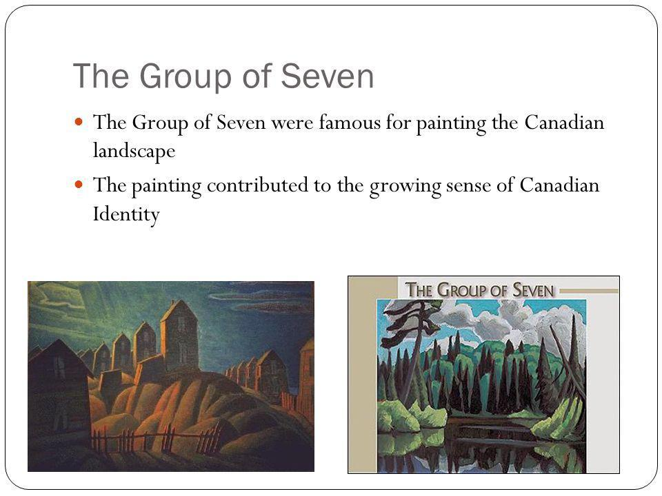 The Group of Seven The Group of Seven were famous for painting the Canadian landscape The painting contributed to the growing sense of Canadian Identi