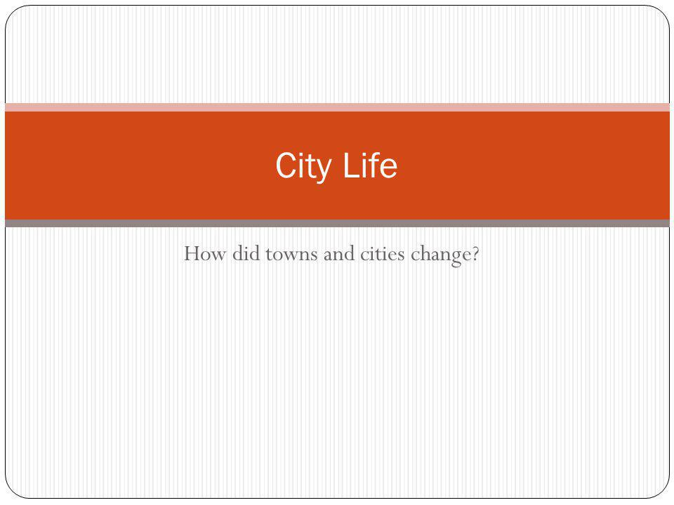 How did towns and cities change City Life