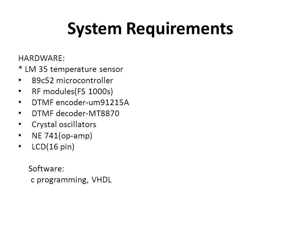 System Requirements HARDWARE: * LM 35 temperature sensor 89c52 microcontroller RF modules(FS 1000s) DTMF encoder-um91215A DTMF decoder-MT8870 Crystal oscillators NE 741(op-amp) LCD(16 pin) Software: c programming, VHDL