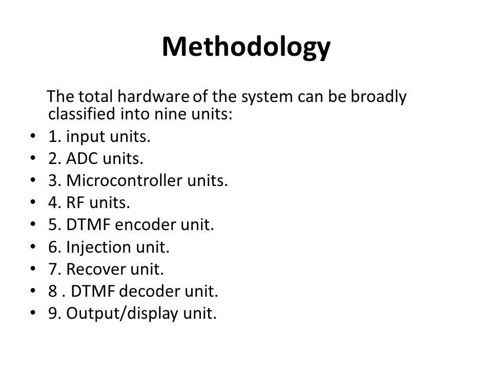 Methodology The total hardware of the system can be broadly classified into nine units: 1. input units. 2. ADC units. 3. Microcontroller units. 4. RF