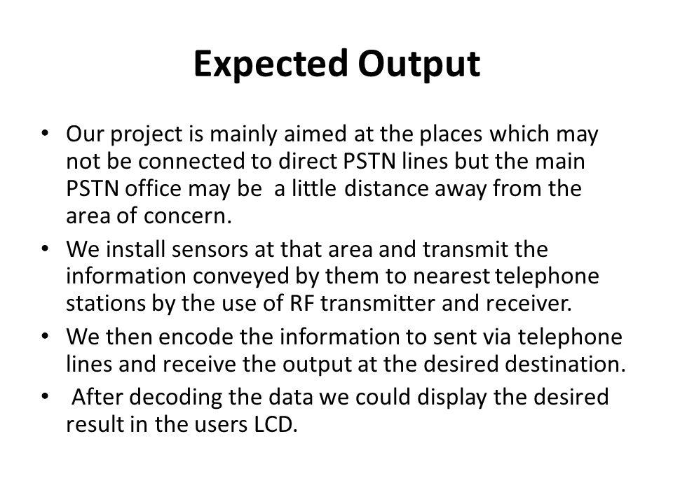 Expected Output Our project is mainly aimed at the places which may not be connected to direct PSTN lines but the main PSTN office may be a little distance away from the area of concern.