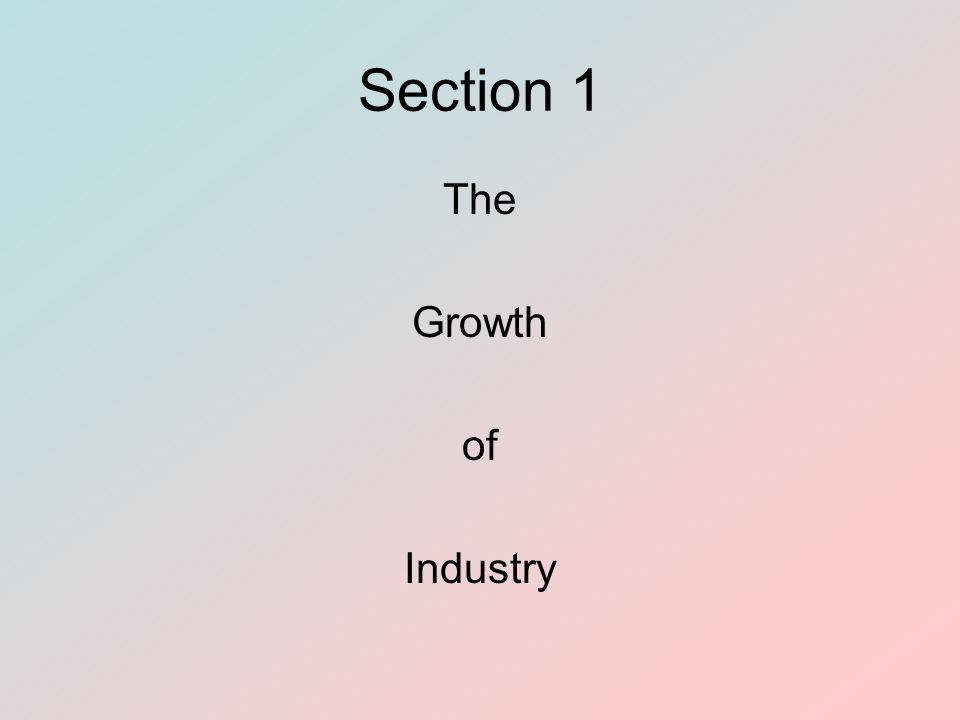 Section 1 The Growth of Industry