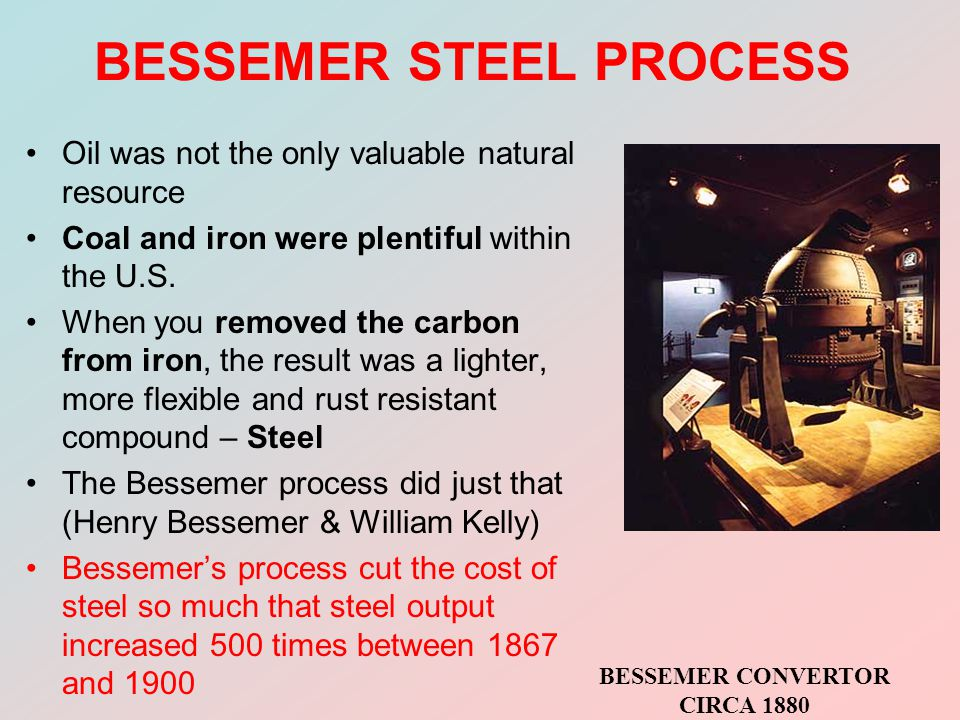 BESSEMER STEEL PROCESS Oil was not the only valuable natural resource Coal and iron were plentiful within the U.S.