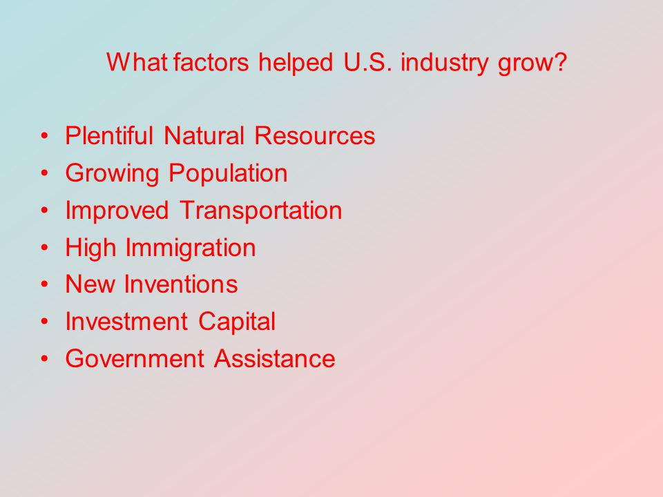 What factors helped U.S. industry grow? Plentiful Natural Resources Growing Population Improved Transportation High Immigration New Inventions Investm