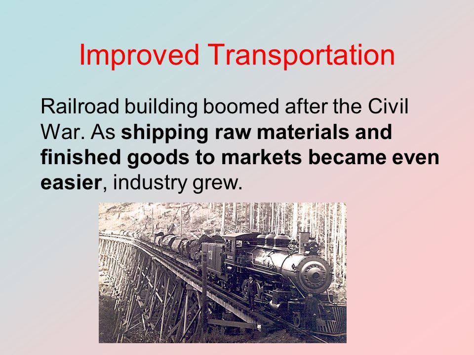 Improved Transportation Railroad building boomed after the Civil War. As shipping raw materials and finished goods to markets became even easier, indu