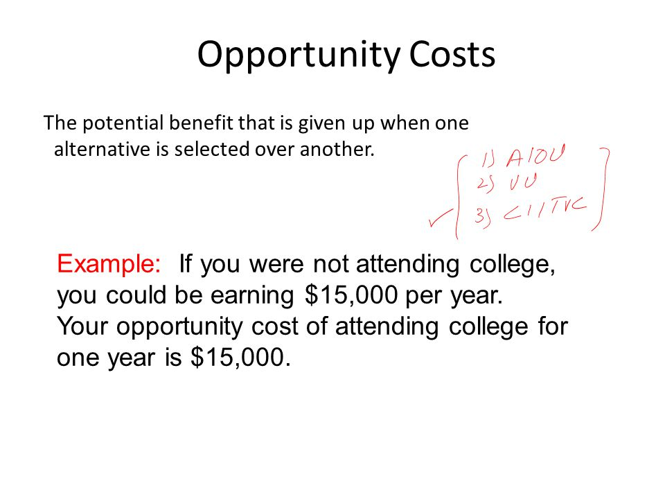 Opportunity Costs The potential benefit that is given up when one alternative is selected over another. Example: If you were not attending college, yo