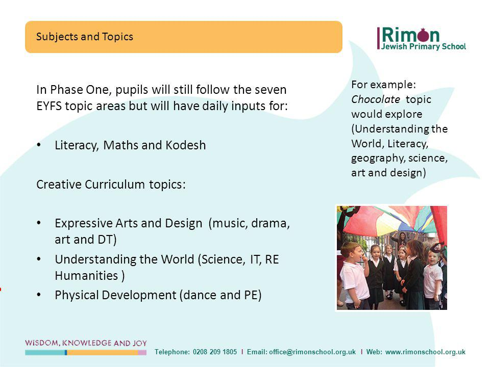 In Phase One, pupils will still follow the seven EYFS topic areas but will have daily inputs for: Literacy, Maths and Kodesh Creative Curriculum topics: Expressive Arts and Design (music, drama, art and DT) Understanding the World (Science, IT, RE Humanities ) Physical Development (dance and PE) Subjects and Topics Telephone: 0208 209 1805 I Email: office@rimonschool.org.uk I Web: www.rimonschool.org.uk For example: Chocolate topic would explore (Understanding the World, Literacy, geography, science, art and design)