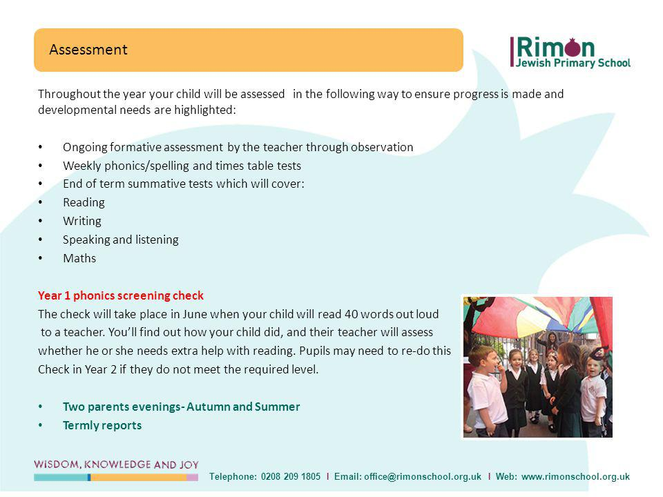 Throughout the year your child will be assessed in the following way to ensure progress is made and developmental needs are highlighted: Ongoing formative assessment by the teacher through observation Weekly phonics/spelling and times table tests End of term summative tests which will cover: Reading Writing Speaking and listening Maths Year 1 phonics screening check The check will take place in June when your child will read 40 words out loud to a teacher.