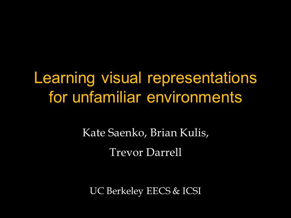 Learning visual representations for unfamiliar environments Kate Saenko, Brian Kulis, Trevor Darrell UC Berkeley EECS & ICSI