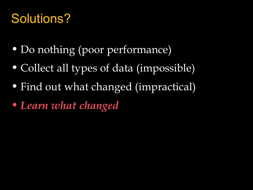 Solutions? Do nothing (poor performance) Collect all types of data (impossible) Find out what changed (impractical) Learn what changed