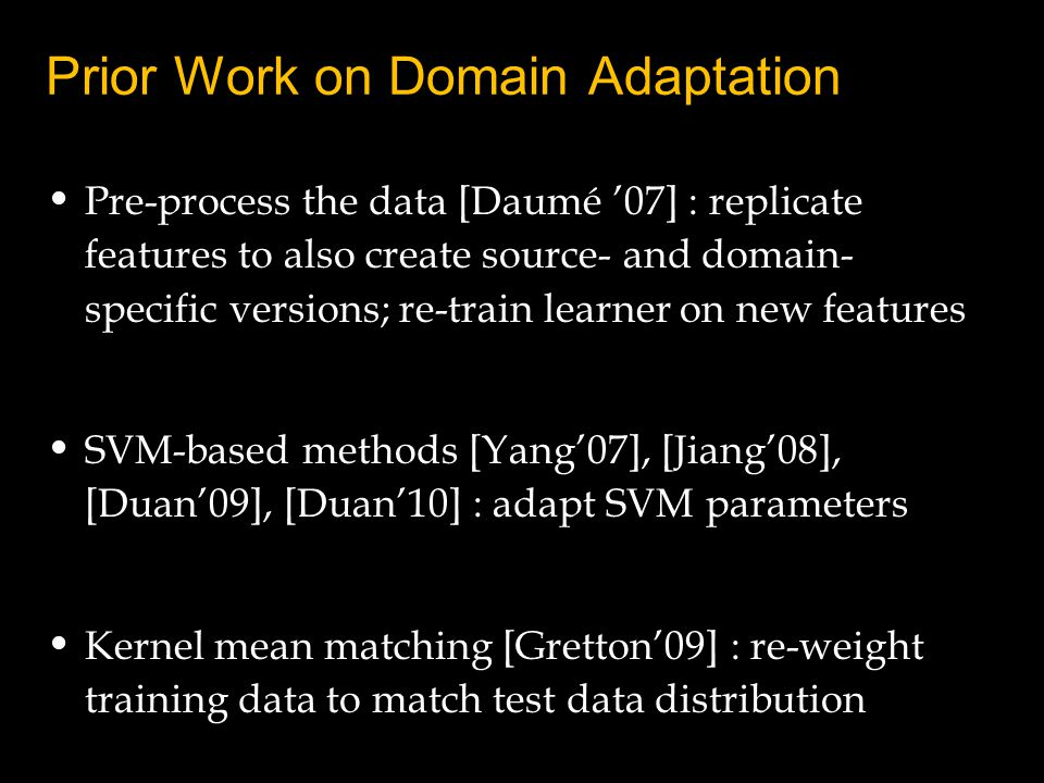 Prior Work on Domain Adaptation Pre-process the data [Daumé 07] : replicate features to also create source- and domain- specific versions; re-train learner on new features SVM-based methods [Yang07], [Jiang08], [Duan09], [Duan10] : adapt SVM parameters Kernel mean matching [Gretton09] : re-weight training data to match test data distribution