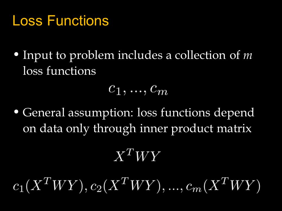 Loss Functions Input to problem includes a collection of m loss functions General assumption: loss functions depend on data only through inner product