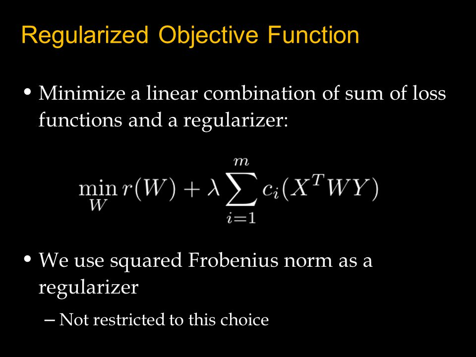 Regularized Objective Function Minimize a linear combination of sum of loss functions and a regularizer: We use squared Frobenius norm as a regularize