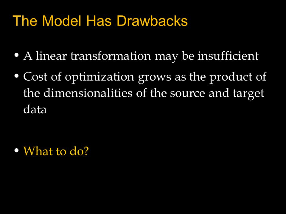 The Model Has Drawbacks A linear transformation may be insufficient Cost of optimization grows as the product of the dimensionalities of the source and target data What to do?