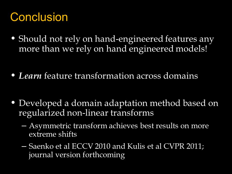 Conclusion Should not rely on hand-engineered features any more than we rely on hand engineered models! Learn feature transformation across domains De
