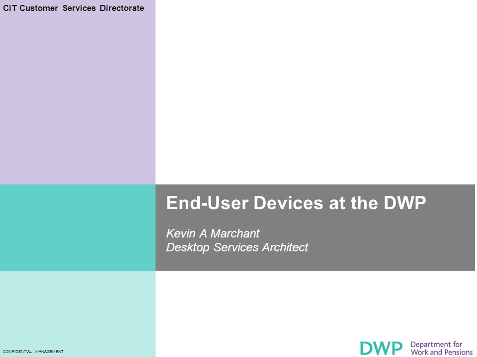CIT Customer Services Directorate CONFIDENTIAL : MANAGEMENT End-User Devices at the DWP Kevin A Marchant Desktop Services Architect