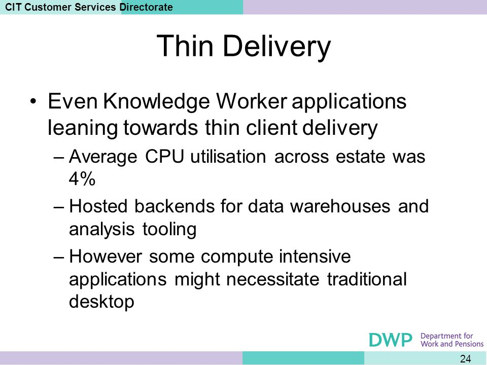 24 CIT Customer Services Directorate Thin Delivery Even Knowledge Worker applications leaning towards thin client delivery –Average CPU utilisation across estate was 4% –Hosted backends for data warehouses and analysis tooling –However some compute intensive applications might necessitate traditional desktop