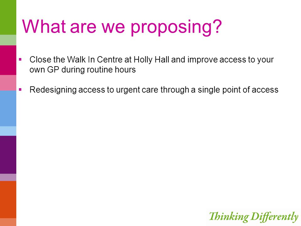What are we proposing? Close the Walk In Centre at Holly Hall and improve access to your own GP during routine hours Redesigning access to urgent care