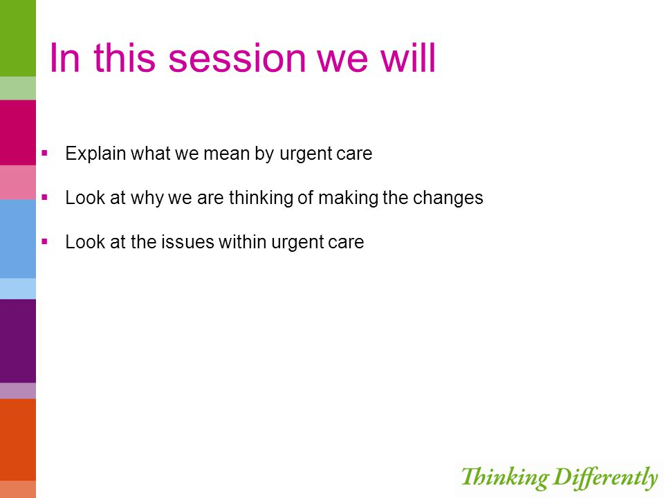In this session we will Explain what we mean by urgent care Look at why we are thinking of making the changes Look at the issues within urgent care