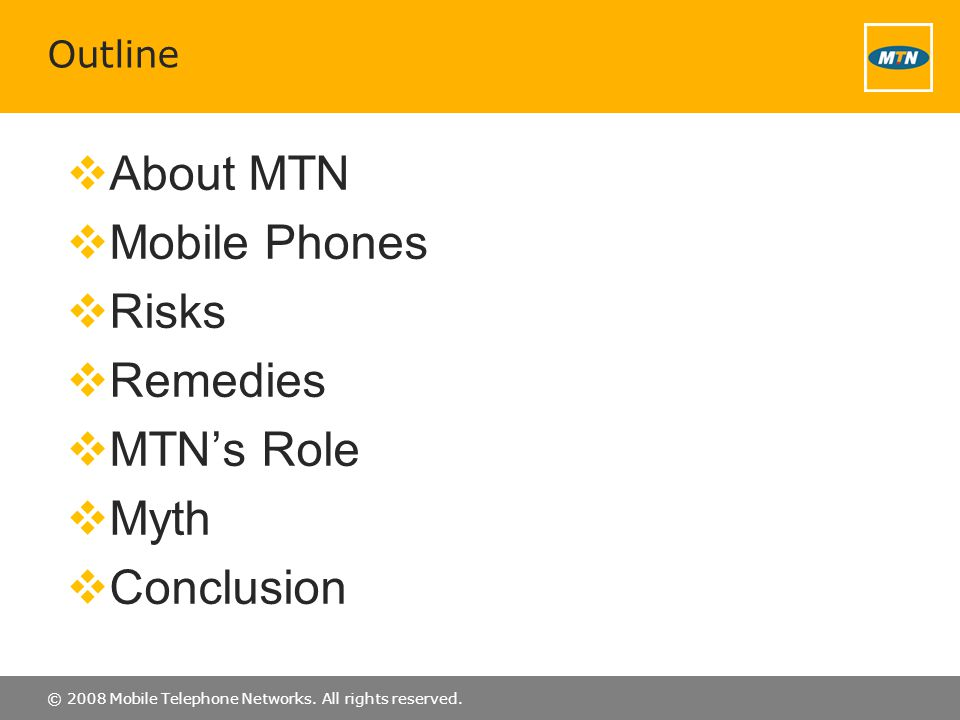 © 2008 Mobile Telephone Networks. All rights reserved. Outline About MTN Mobile Phones Risks Remedies MTNs Role Myth Conclusion