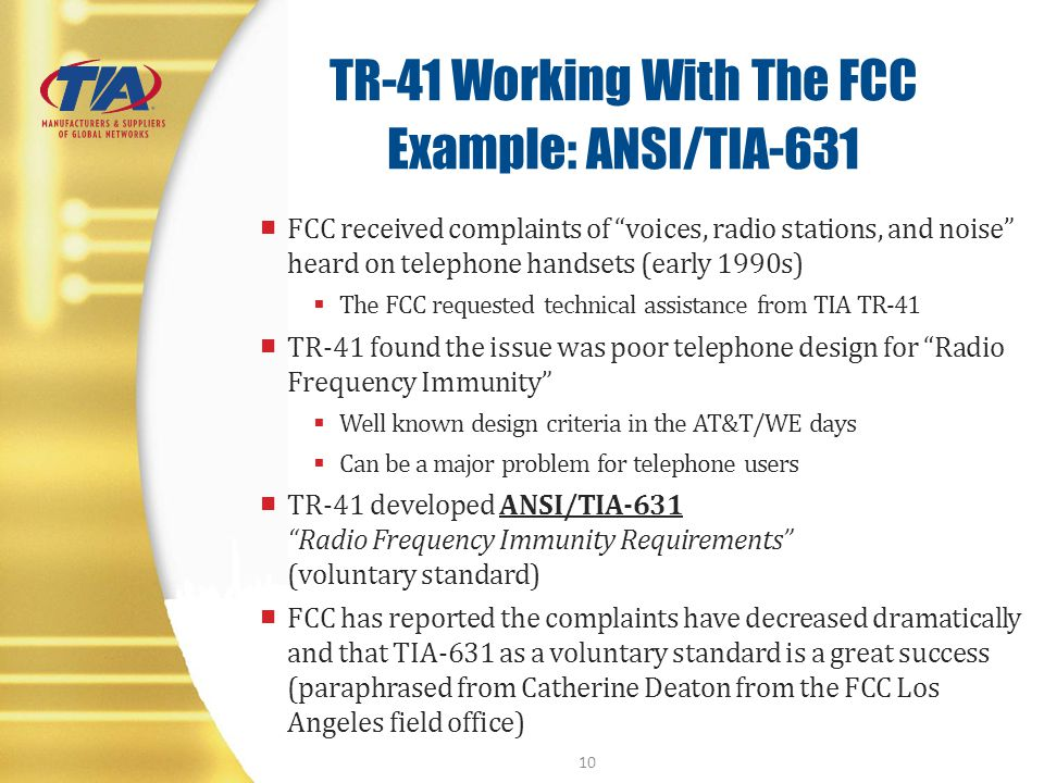 TR-41 Working With The FCC Example: ANSI/TIA-631 FCC received complaints of voices, radio stations, and noise heard on telephone handsets (early 1990s