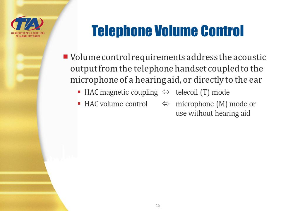 Telephone Volume Control Volume control requirements address the acoustic output from the telephone handset coupled to the microphone of a hearing aid