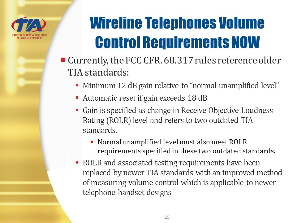 Wireline Telephones Volume Control Requirements NOW Currently, the FCC CFR. 68.317 rules reference older TIA standards: Minimum 12 dB gain relative to
