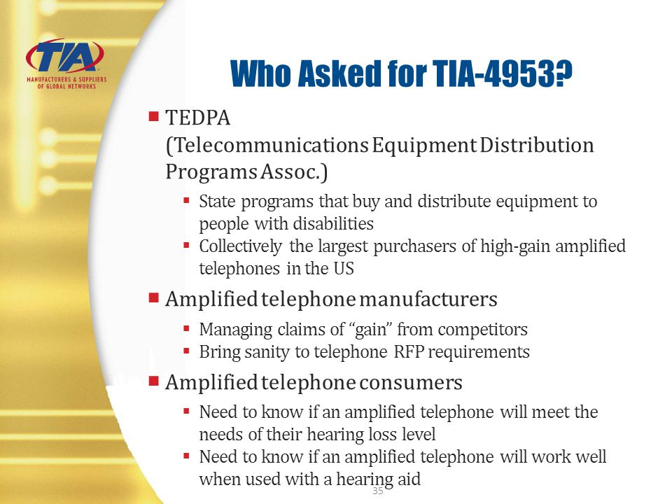 Who Asked for TIA-4953? TEDPA (Telecommunications Equipment Distribution Programs Assoc.) State programs that buy and distribute equipment to people w
