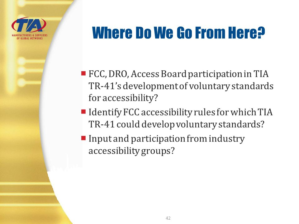 Where Do We Go From Here? FCC, DRO, Access Board participation in TIA TR-41s development of voluntary standards for accessibility? Identify FCC access