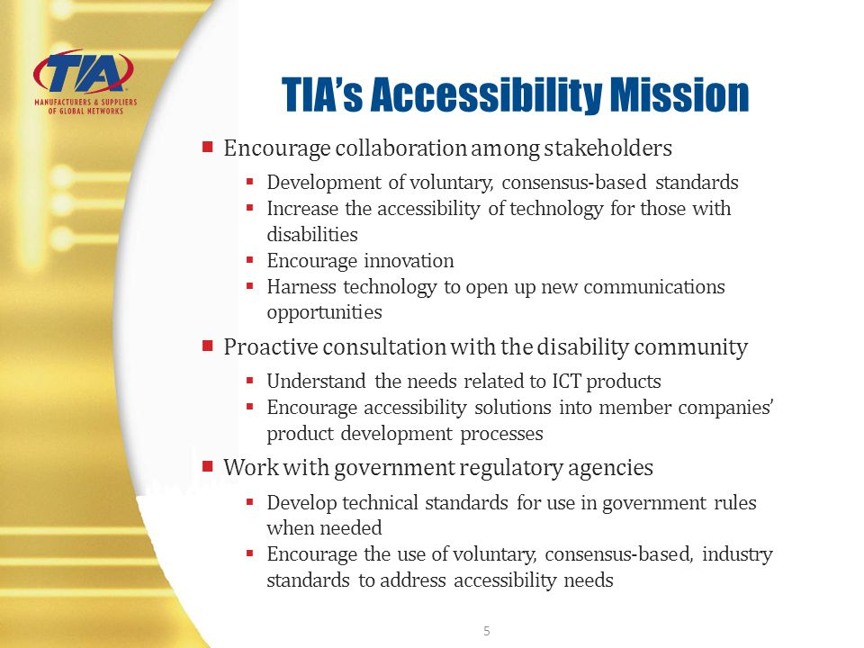 TIAs Accessibility Mission Encourage collaboration among stakeholders Development of voluntary, consensus-based standards Increase the accessibility o