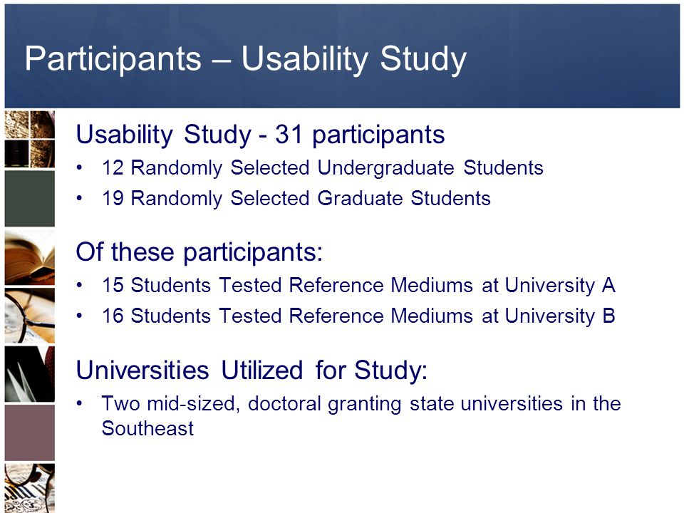 Participants – Usability Study Usability Study - 31 participants 12 Randomly Selected Undergraduate Students 19 Randomly Selected Graduate Students Of these participants: 15 Students Tested Reference Mediums at University A 16 Students Tested Reference Mediums at University B Universities Utilized for Study: Two mid-sized, doctoral granting state universities in the Southeast