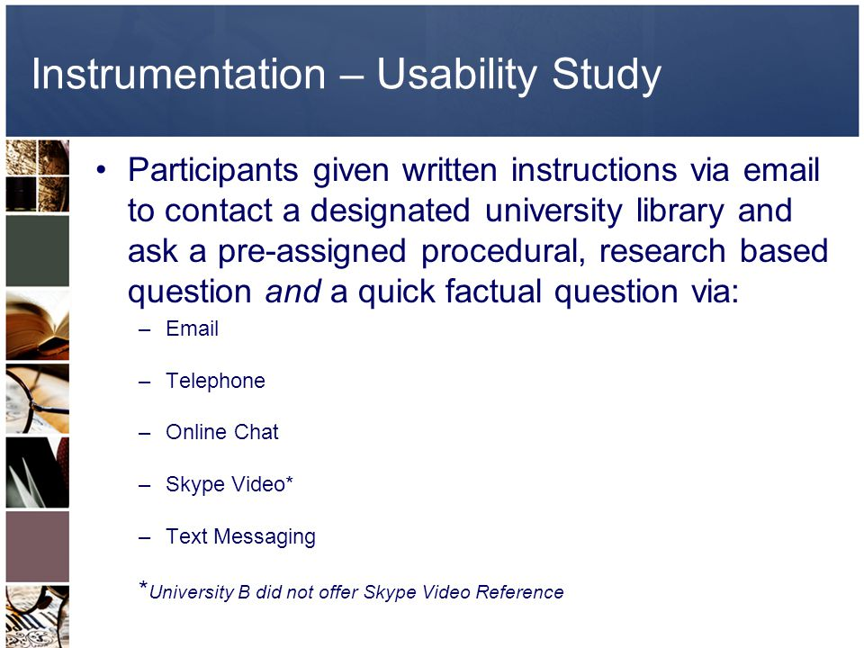 Instrumentation – Usability Study Participants given written instructions via email to contact a designated university library and ask a pre-assigned procedural, research based question and a quick factual question via: –Email –Telephone –Online Chat –Skype Video* –Text Messaging * University B did not offer Skype Video Reference
