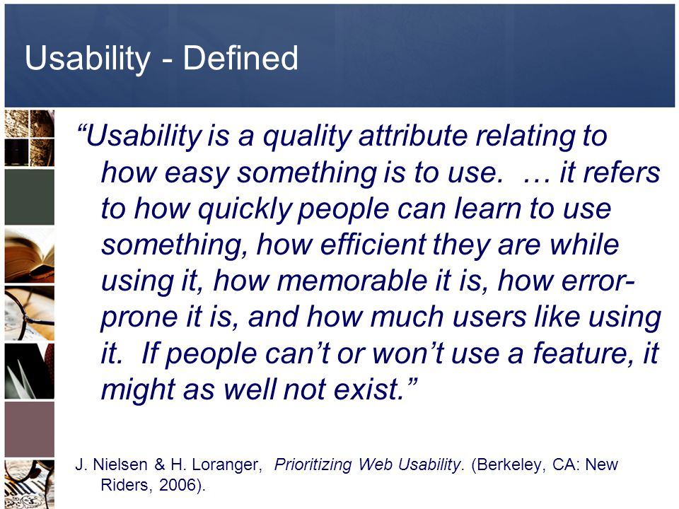Usability - Defined Usability is a quality attribute relating to how easy something is to use.