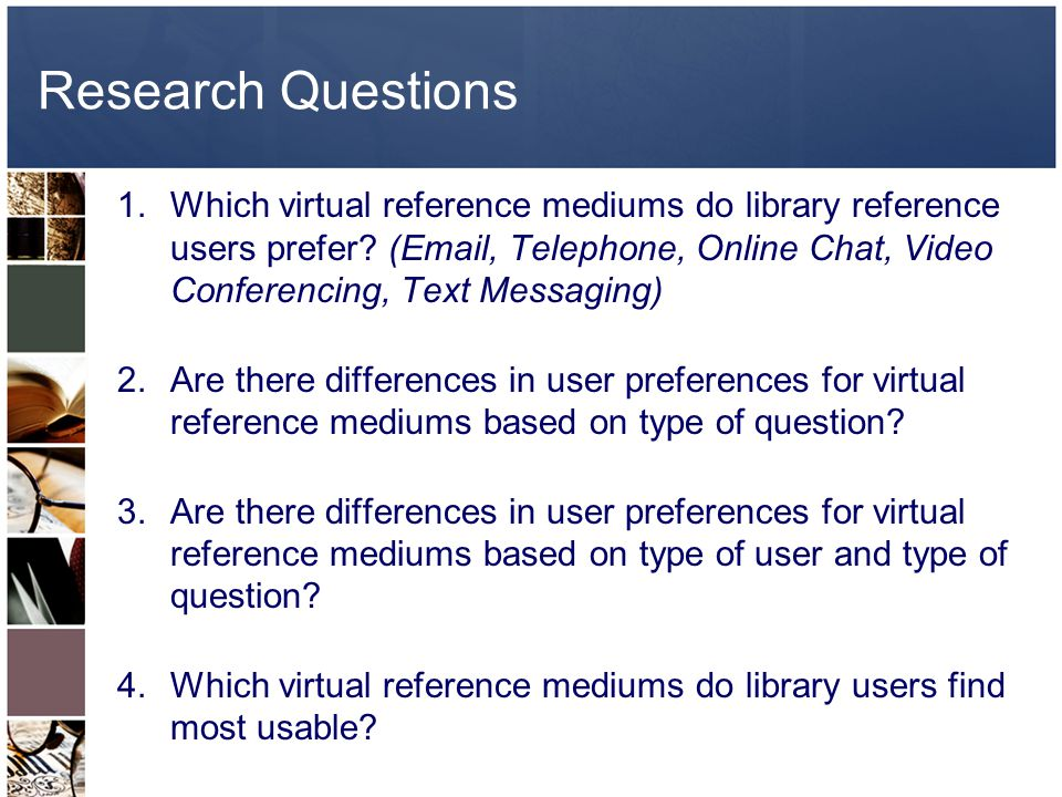 Research Questions 1.Which virtual reference mediums do library reference users prefer.