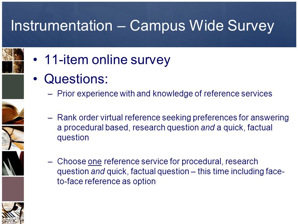Instrumentation – Campus Wide Survey 11-item online survey Questions: –Prior experience with and knowledge of reference services –Rank order virtual reference seeking preferences for answering a procedural based, research question and a quick, factual question –Choose one reference service for procedural, research question and quick, factual question – this time including face- to-face reference as option