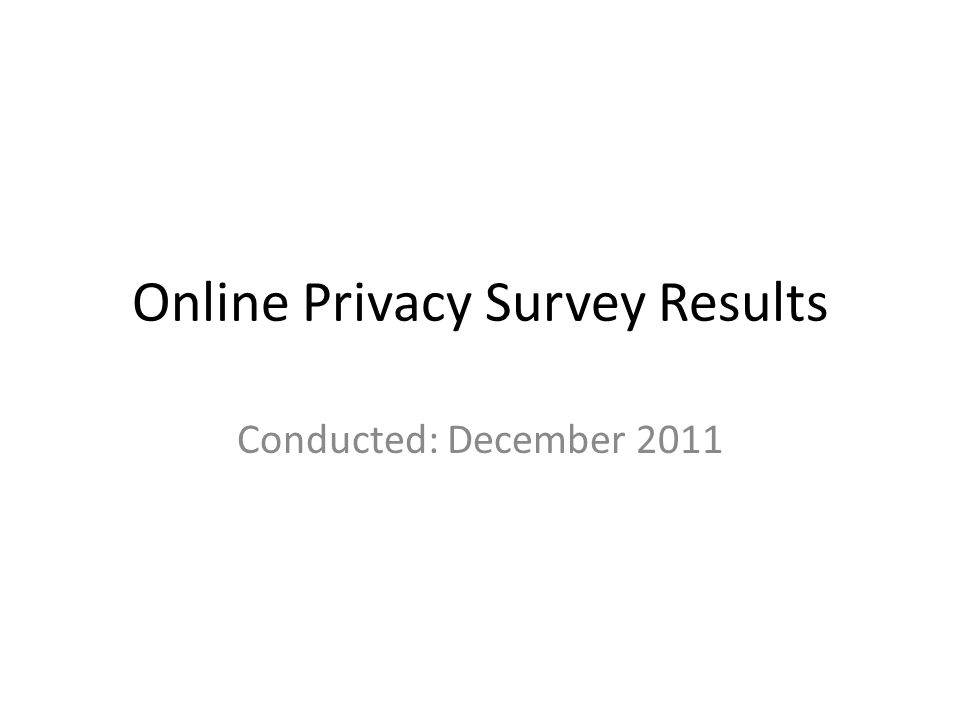 Online Privacy Survey Results Conducted: December 2011