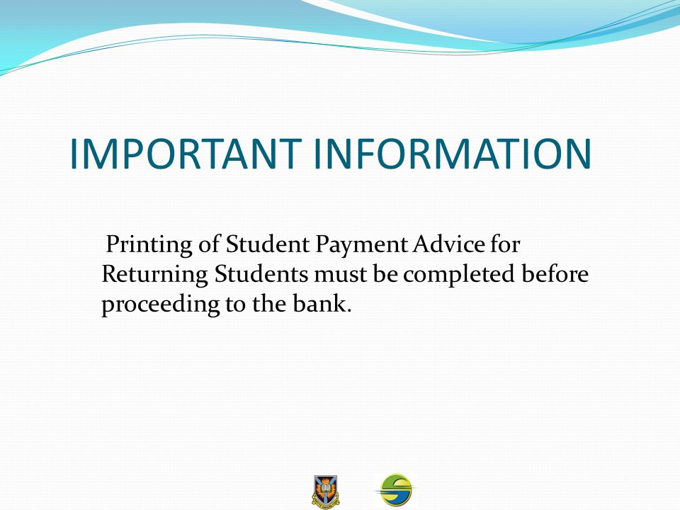 IMPORTANT INFORMATION Printing of Student Payment Advice for Returning Students must be completed before proceeding to the bank.