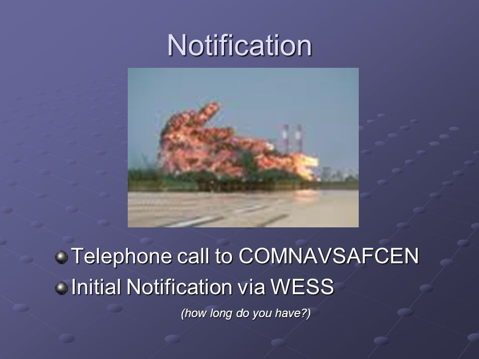 Notification Telephone call to COMNAVSAFCEN Initial Notification via WESS (how long do you have?)