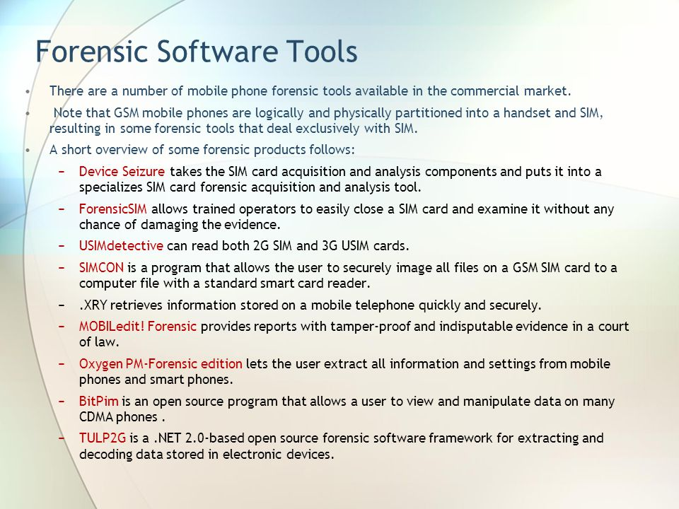Forensic Software Tools There are a number of mobile phone forensic tools available in the commercial market. Note that GSM mobile phones are logicall