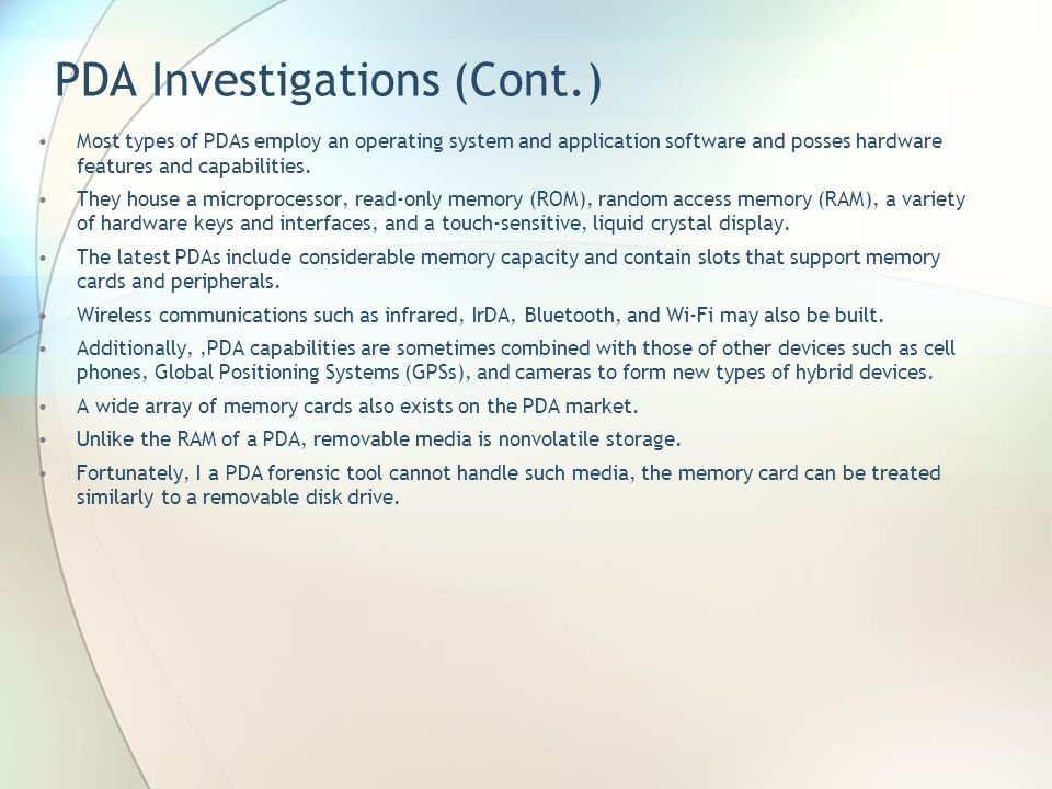 PDA Investigations (Cont.) Most types of PDAs employ an operating system and application software and posses hardware features and capabilities. They