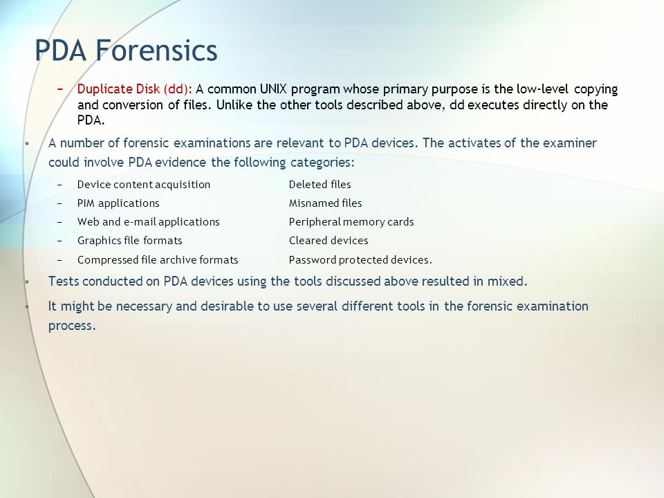 PDA Forensics Duplicate Disk (dd): A common UNIX program whose primary purpose is the low-level copying and conversion of files. Unlike the other tool