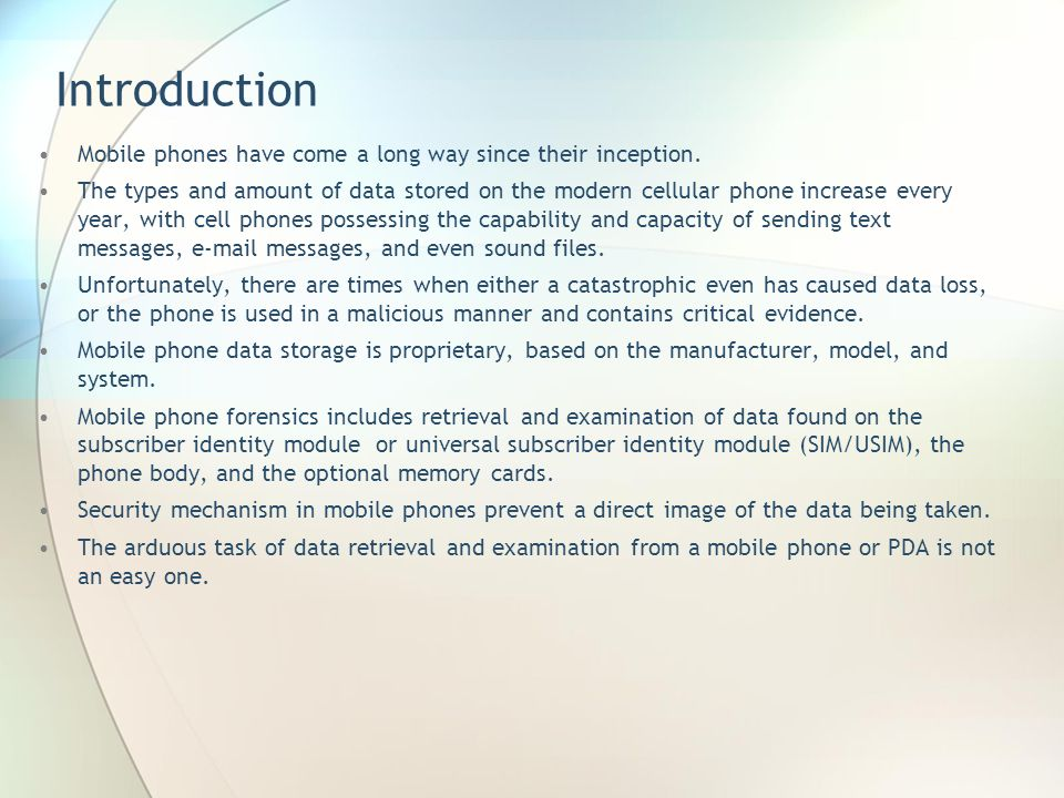 Introduction Mobile phones have come a long way since their inception. The types and amount of data stored on the modern cellular phone increase every