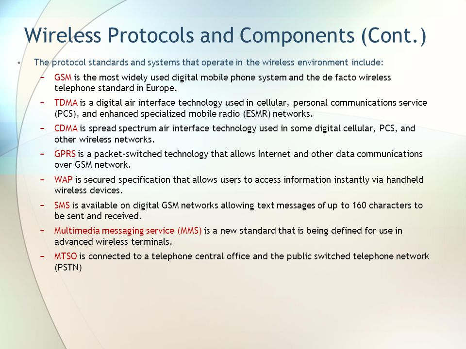 Wireless Protocols and Components (Cont.) The protocol standards and systems that operate in the wireless environment include: GSM is the most widely