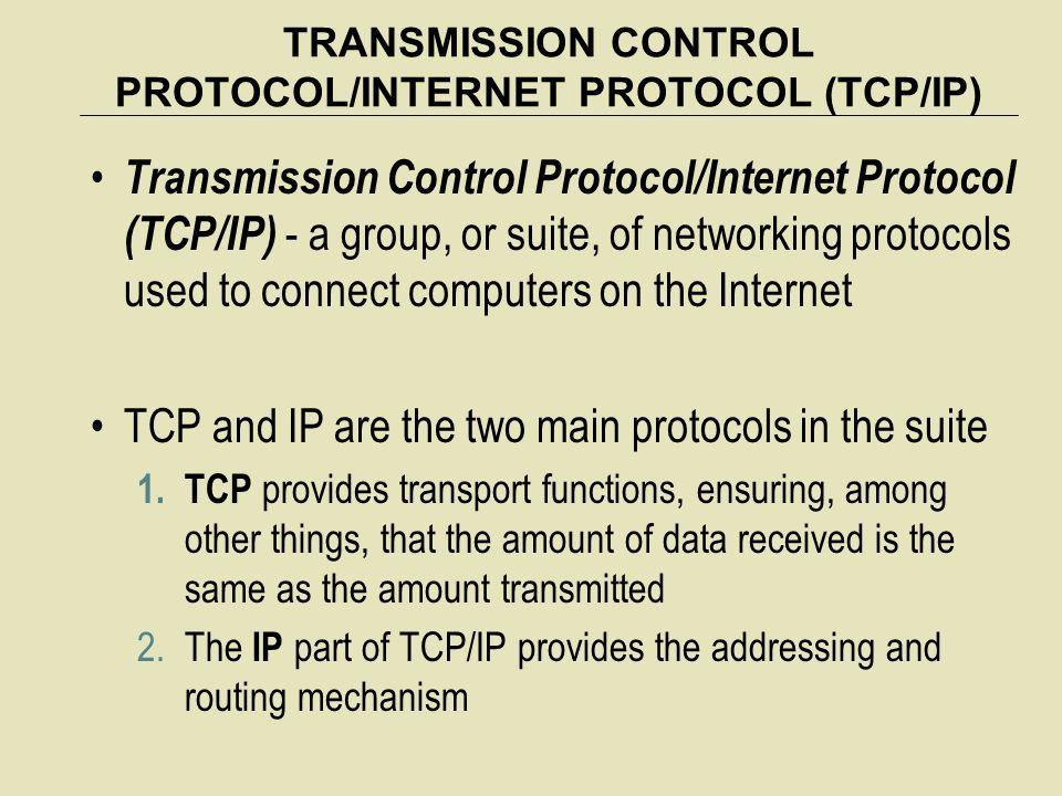 TRANSMISSION CONTROL PROTOCOL/INTERNET PROTOCOL (TCP/IP) Transmission Control Protocol/Internet Protocol (TCP/IP) - a group, or suite, of networking protocols used to connect computers on the Internet TCP and IP are the two main protocols in the suite 1.