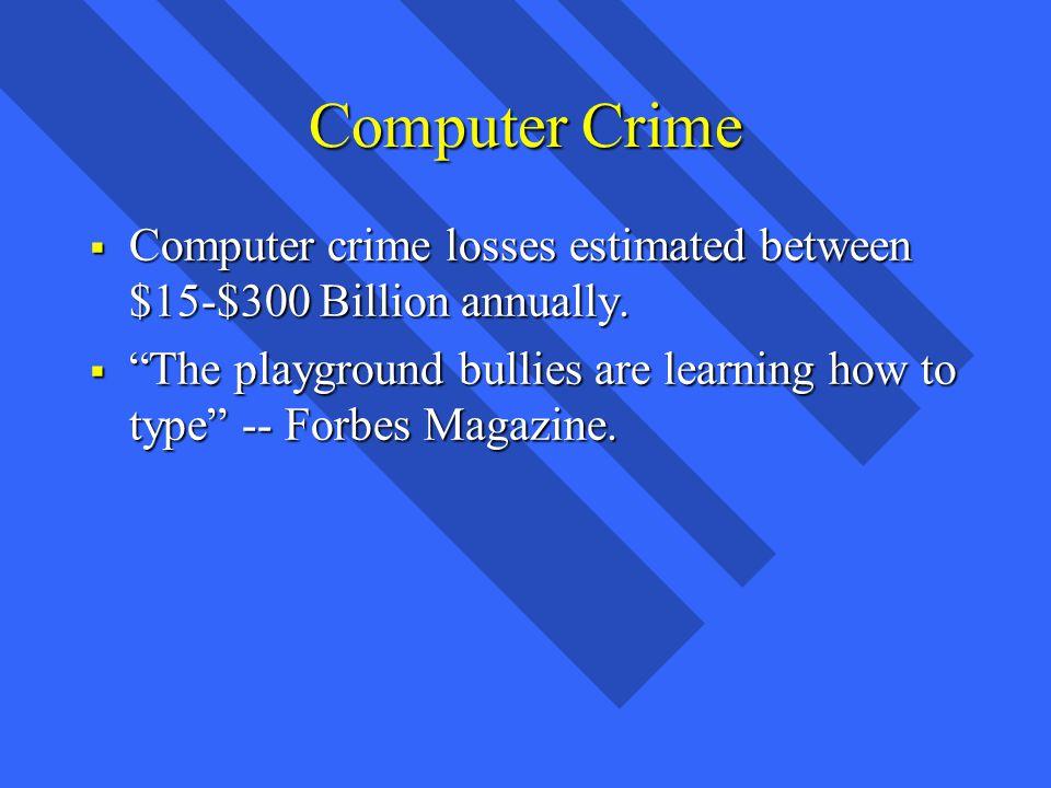 Computer Crime Computer crime losses estimated between $15-$300 Billion annually.