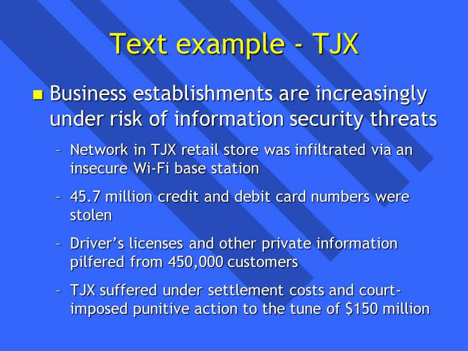 Text example - TJX n Business establishments are increasingly under risk of information security threats –Network in TJX retail store was infiltrated via an insecure Wi-Fi base station –45.7 million credit and debit card numbers were stolen –Drivers licenses and other private information pilfered from 450,000 customers –TJX suffered under settlement costs and court- imposed punitive action to the tune of $150 million