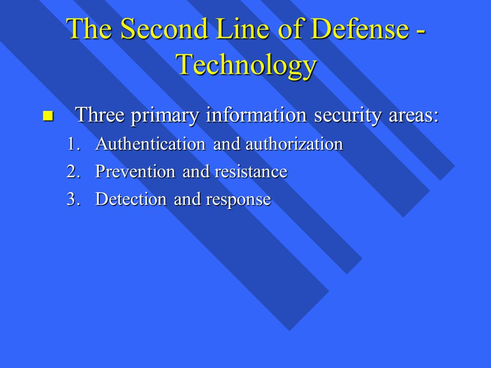 The Second Line of Defense - Technology n Three primary information security areas: 1.Authentication and authorization 2.Prevention and resistance 3.Detection and response